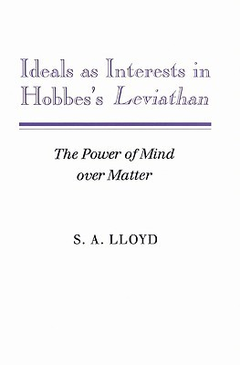 Ideals as Interests in Hobbess Leviathan: The Power of Mind Over Matter  by  S.A. Lloyd