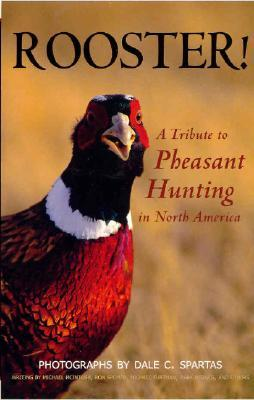 Rooster! a Tribute to Pheasant Hunting in North America Dale C. Spartas