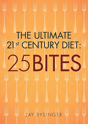 The Ultimate 21st Century Diet: 25 Bites  by  Jay Bysinger