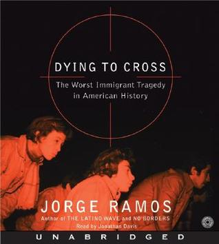 Dying to Cross: The Worst Immigrant Tragedy in American History  by  Jorge Ramos