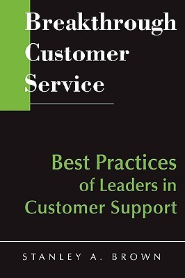 Breakthrough Customer Service: Best Practices of Leaders in Customer Support Stanley A. Brown