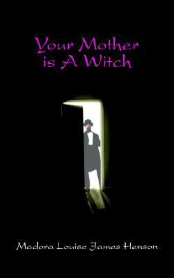 Your Mother Is a Witch Madora Louise Henson