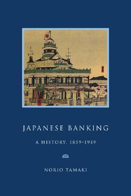 Japanese Banking: A History, 1859 1959 Norio Tamaki