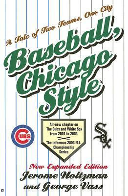 Baseball Chicago Style: A Tale of Two Teams, One City Jerome Holtzman