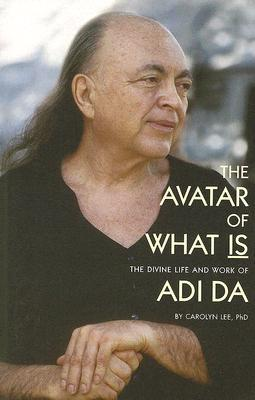 The Avatar of What Is: The Divine Life and Work of Adi Da Carolyn Lee