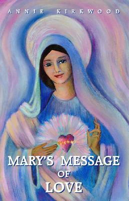 Marys Message of Love: As Sent  by  Mary, the Mother of Jesus, to Her Messenger by Annie Kirkwood