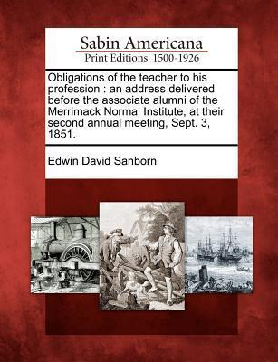 Obligations of the Teacher to His Profession: An Address Delivered Before the Associate Alumni of the Merrimack Normal Institute, at Their Second Annual Meeting, Sept. 3, 1851. Edwin David Sanborn