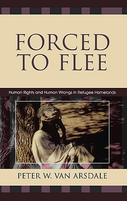 Forced to Flee: Human Rights and Human Wrongs in Refugee Homelands  by  Peter Van Arsdale