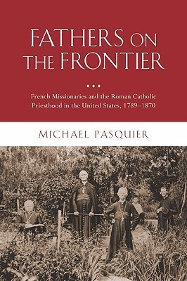 Fathers on the Frontier: French Missionaries and the Roman Catholic Priesthood in the United States, 1789-1870  by  Michael Pasquier