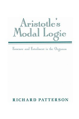 Aristotles Modal Logic: Essence and Entailment in the Organon Richard Patterson