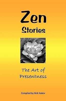 Zen Stories: The Art of Presentness  by  Nick Nakov