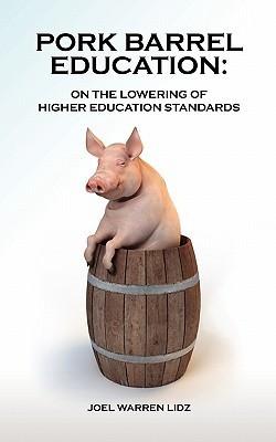 Pork Barrel Education: On the Lowering of Higher Education Standards  by  Joel Warren Lidz