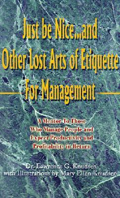 Just Be Nice...and Other Lost Arts of Etiquette for Management  by  Lawrence C. Knudsen
