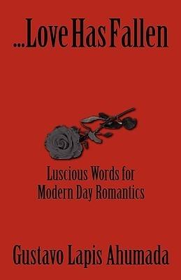 Love Has Fallen, Luscious Words for Modern Day Romantics  by  Gustavo Lapis Ahumada