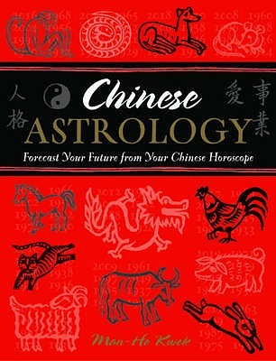 Chinese Astrology: Forecast Your Future from Your Chinese Horoscope  by  Man-Ho Kwok