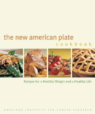 The New American Plate Cookbook: Recipes for a Healthy Weight and a Healthy Life American Institute for Cancer Research
