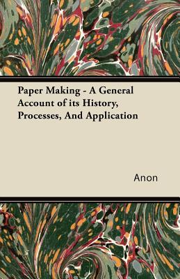Paper Making - A General Account of Its History, Processes, and Application Anonymous