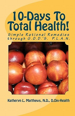 10-Days to Total Health!: Simple Rational Remedies Through G.O.D.s. P.L.A.N.  by  Katheryn L. Matthews Nd/CLC
