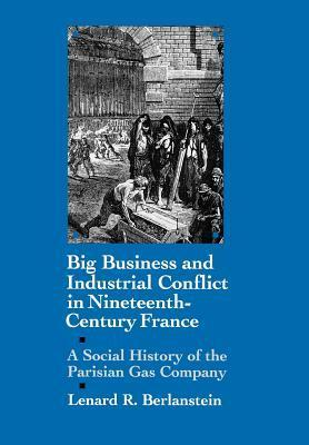 Big Business and Industrial Conflict in Nineteenth-Century France: A Social History of the Parisian Gas Company Lenard R. Berlanstein