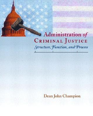 Administration of Criminal Justice: Structure, Function, and Process Dean John Champion