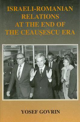 Israeli-Romanian Relations at the End of the Ceausescu Era: As Observed  by  Israels Ambassador to Romania, 1985-89 by Yosef Govrin