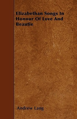 Elizabethan Songs in Honour of Love and Beautie Andrew Lang