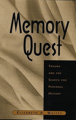 Memory Quest: Trauma and the Search for Personal History Elizabeth A. Waites