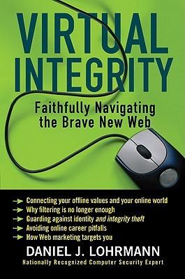 Virtual Integrity: Faithfully Navigating the Brave New Web Daniel J. Lohrmann