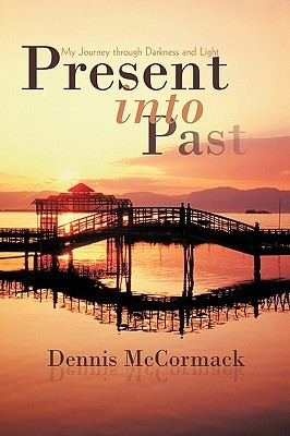 Present Into Past: My Journey Through Darkness and Light  by  Dennis McCormack