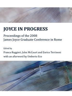 Joyce in Progress: Proceedings of the 2008 James Joyce Graduate Conference in Rome Franca Ruggieri