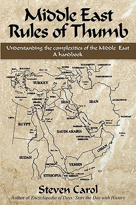 Middle East Rules of Thumb: Understanding the Complexities of the Middle East Steven Carol