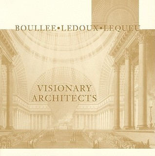 Visionary Architects: Boullee, LeDoux, Lequeu Jean-Claude Lemagny