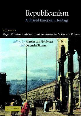 Republicanism: Volume 1, Republicanism and Constitutionalism in Early Modern Europe: A Shared European Heritage Martin van Gelderen
