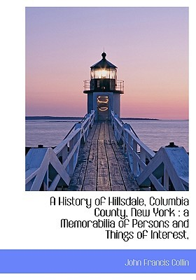 A History of Hillsdale, Columbia County, New York: A Memorabilia of Persons and Things of Interest,  by  John Francis Collin
