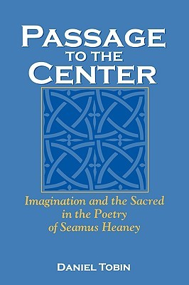 Passage to the Center: Imagination and the Sacred in the Poetry of Seamus Heaney Daniel Tobin