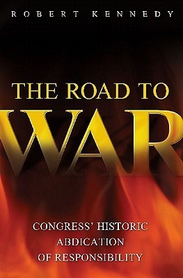 The Road to War: Congress Historic Abdication of Responsibility  by  Robert  Kennedy