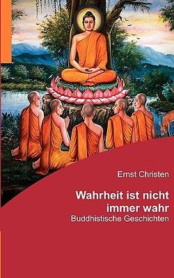 Wahrheit ist nicht immer wahr: Buddhistische Geschichten Ernst Christen