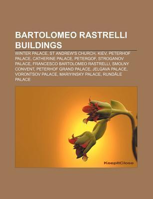 Bartolomeo Rastrelli Buildings: Winter Palace, St Andrews Church, Kiev, Peterhof Palace, Catherine Palace, Petergof, Stroganov Palace  by  Books LLC