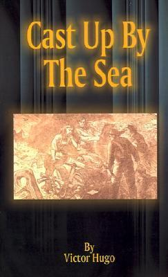 Cast Up the Sea by Victor Hugo