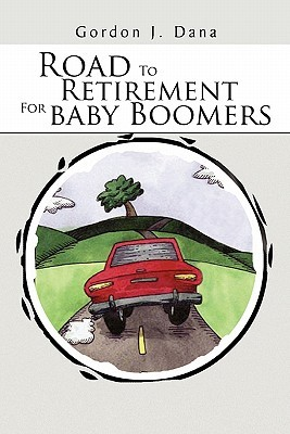 Road To Retirement For Baby Boomers  by  Gordon J. Dana