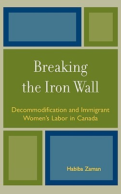 Breaking the Iron Wall: Decommodification and Immigrant Womens Labor in Canada  by  Habiba Zaman