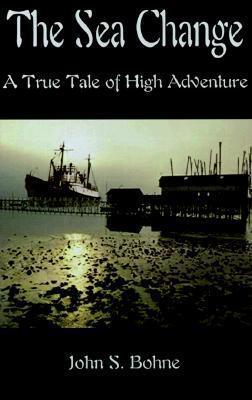 The Sea Change: A True Tale of High Adventure John S. Bohne