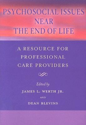 Psychosocial Issues Near the End of Life: A Resource for Professional Care Providers  by  James L. Werth Jr.