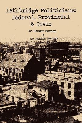 Lethbridge Politicians: Federal, Provincial & Civic  by  Austin A. Mardon