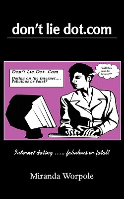 Dont Lie Dot Com - Will Dating on the Internet Prove Fabulous or Fatal?  by  Miranda Worpole