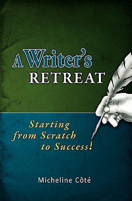 A Writers Retreat: Starting from Scratch to Success!  by  Micheline Côté
