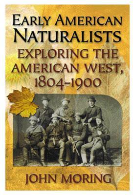 Early American Naturalists: Exploring the American West 1804-1900  by  John Moring