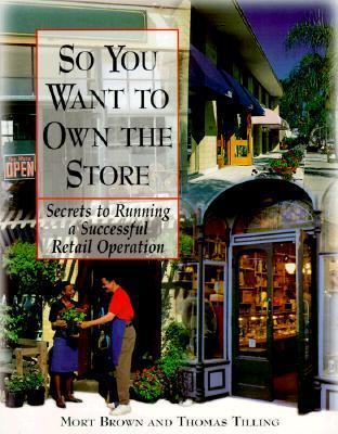 So You Want to Own the Store So You Want to Own the Store So You Want to Own the Store: Secrets to Running a Successful Retail Operation Secrets to Running a Successful Retail Operation Secrets to Running a Successful Retail Operation  by  Mort Brown