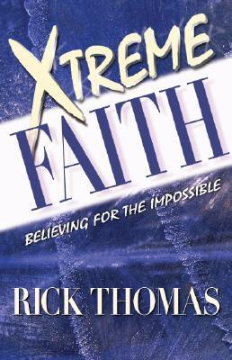 Xtreme Faith: Believing for the Impossible  by  Rick Thomas