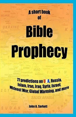 A Short Book of Bible Prophecy: 77 Predictions on USA, Russia, Islam, Iran, Iraq, Syria, Israel, Mideast War, Global Warming, More John A. Sarkett